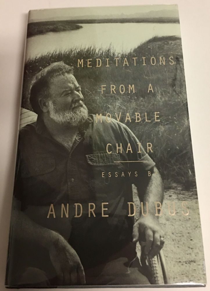 MEDITATIONS FROM A MOVABLE CHAIR. Essays. Andre Dubus.